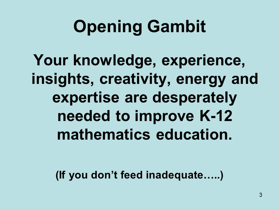 Opening Gambit Your knowledge, experience, insights, creativity, energy and expertise are desperately needed to improve K-12 mathematics education.