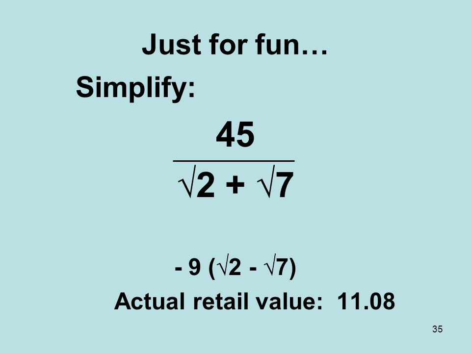35 Just for fun… Simplify: 45 √2 + √7 - 9 (√2 - √7) Actual retail value: 11.08