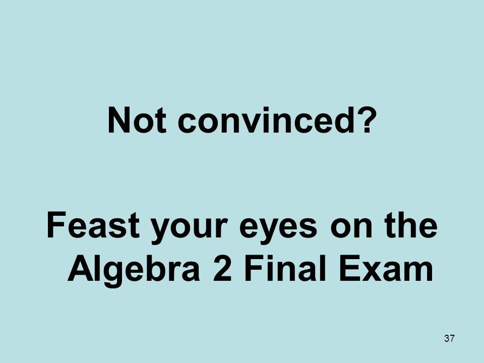 Not convinced? Feast your eyes on the Algebra 2 Final Exam 37