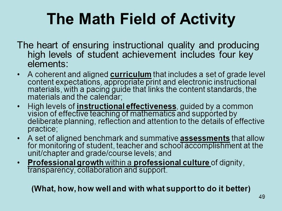 The Math Field of Activity The heart of ensuring instructional quality and producing high levels of student achievement includes four key elements: A coherent and aligned curriculum that includes a set of grade level content expectations, appropriate print and electronic instructional materials, with a pacing guide that links the content standards, the materials and the calendar; High levels of instructional effectiveness, guided by a common vision of effective teaching of mathematics and supported by deliberate planning, reflection and attention to the details of effective practice; A set of aligned benchmark and summative assessments that allow for monitoring of student, teacher and school accomplishment at the unit/chapter and grade/course levels; and Professional growth within a professional culture of dignity, transparency, collaboration and support.