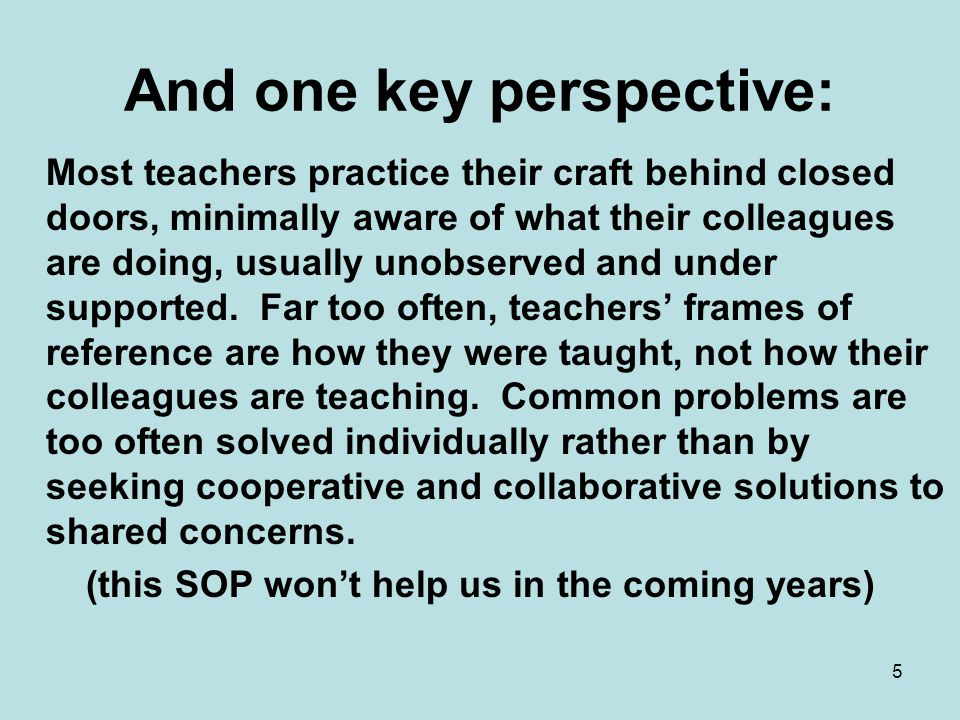 And one key perspective: Most teachers practice their craft behind closed doors, minimally aware of what their colleagues are doing, usually unobserved and under supported.