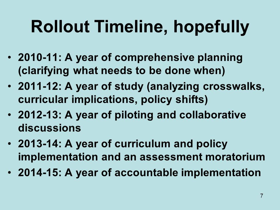Rollout Timeline, hopefully 2010-11: A year of comprehensive planning (clarifying what needs to be done when) 2011-12: A year of study (analyzing crosswalks, curricular implications, policy shifts) 2012-13: A year of piloting and collaborative discussions 2013-14: A year of curriculum and policy implementation and an assessment moratorium 2014-15: A year of accountable implementation 7