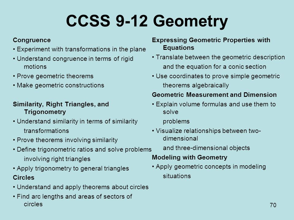 CCSS 9-12 Geometry Congruence Experiment with transformations in the plane Understand congruence in terms of rigid motions Prove geometric theorems Make geometric constructions Similarity, Right Triangles, and Trigonometry Understand similarity in terms of similarity transformations Prove theorems involving similarity Define trigonometric ratios and solve problems involving right triangles Apply trigonometry to general triangles Circles Understand and apply theorems about circles Find arc lengths and areas of sectors of circles Expressing Geometric Properties with Equations Translate between the geometric description and the equation for a conic section Use coordinates to prove simple geometric theorems algebraically Geometric Measurement and Dimension Explain volume formulas and use them to solve problems Visualize relationships between two- dimensional and three-dimensional objects Modeling with Geometry Apply geometric concepts in modeling situations 70