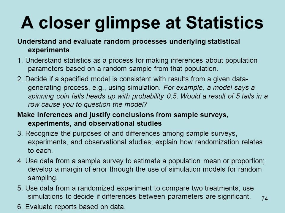 A closer glimpse at Statistics Understand and evaluate random processes underlying statistical experiments 1.