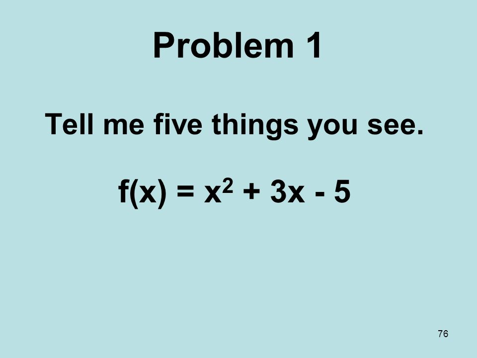76 Problem 1 Tell me five things you see. f(x) = x 2 + 3x - 5