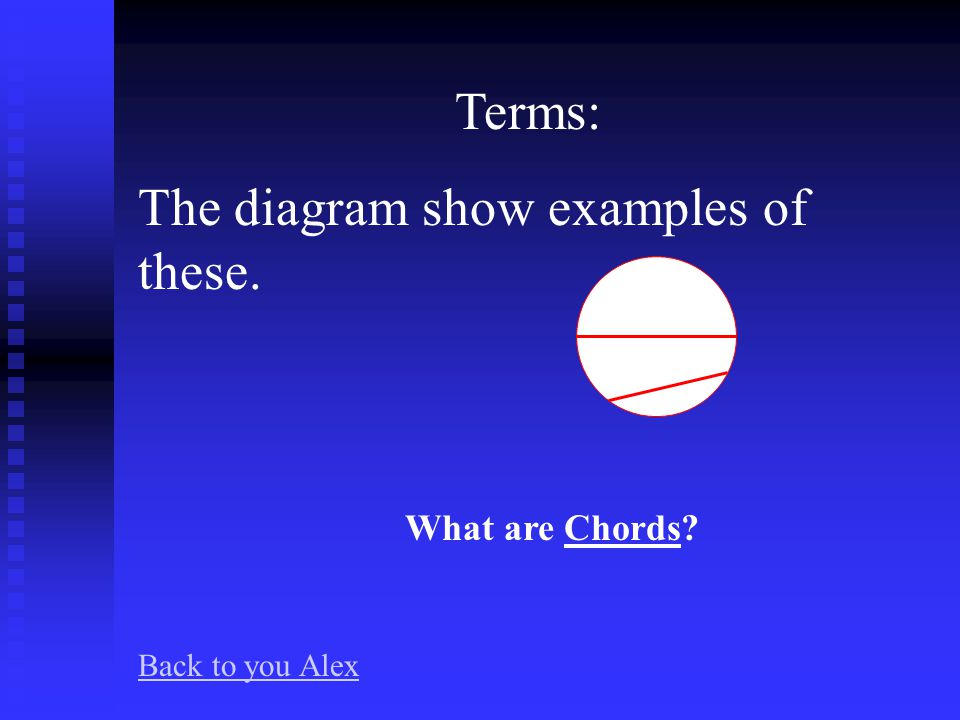 Terms: A radius of a circle is equal to half of this. What is a Diameter Back to you Alex