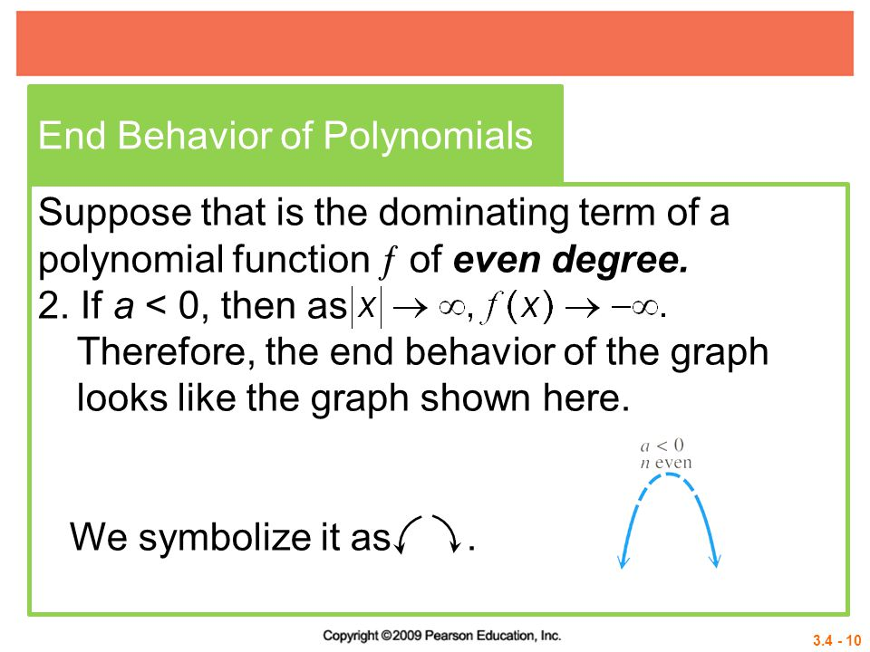 3.4 - 10 End Behavior of Polynomials Suppose that is the dominating term of a polynomial function  of even degree. 2. If a < 0, then as Therefore, th
