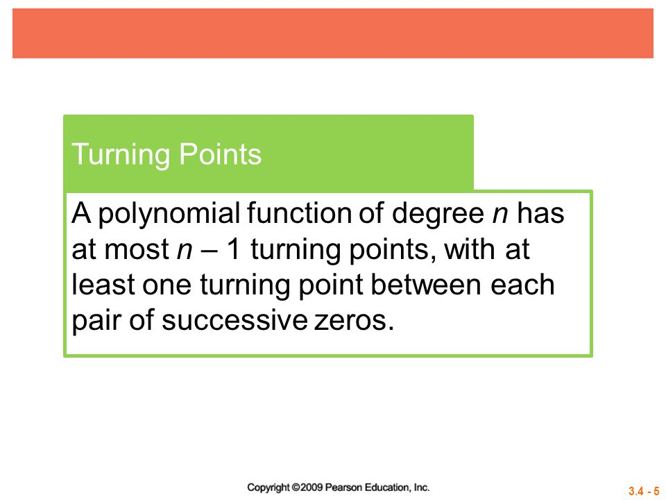 3.4 - 5 Turning Points A polynomial function of degree n has at most n – 1 turning points, with at least one turning point between each pair of succes