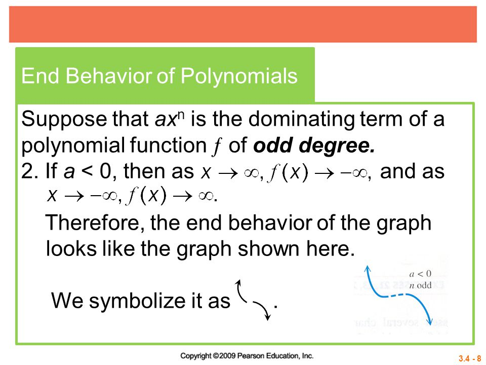 3.4 - 8 End Behavior of Polynomials Suppose that ax n is the dominating term of a polynomial function  of odd degree. 2. If a < 0, then as and as The