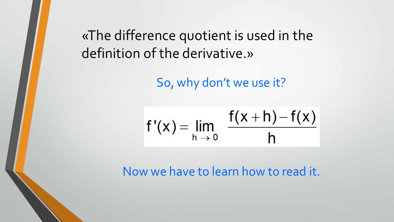 «The difference quotient is used in the definition of the derivative.» Now we have to learn how to read it. So, why don't we use it?