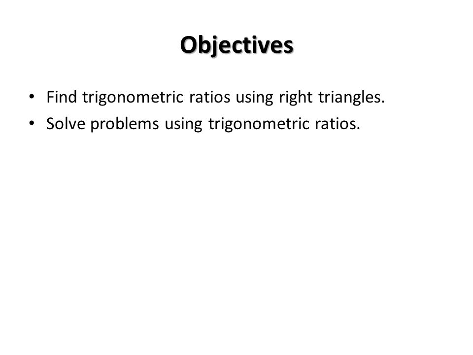 Objectives Find trigonometric ratios using right triangles. Solve problems using trigonometric ratios.