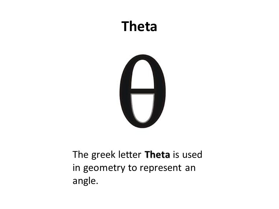 Theta Theta The greek letter Theta is used in geometry to represent an angle.
