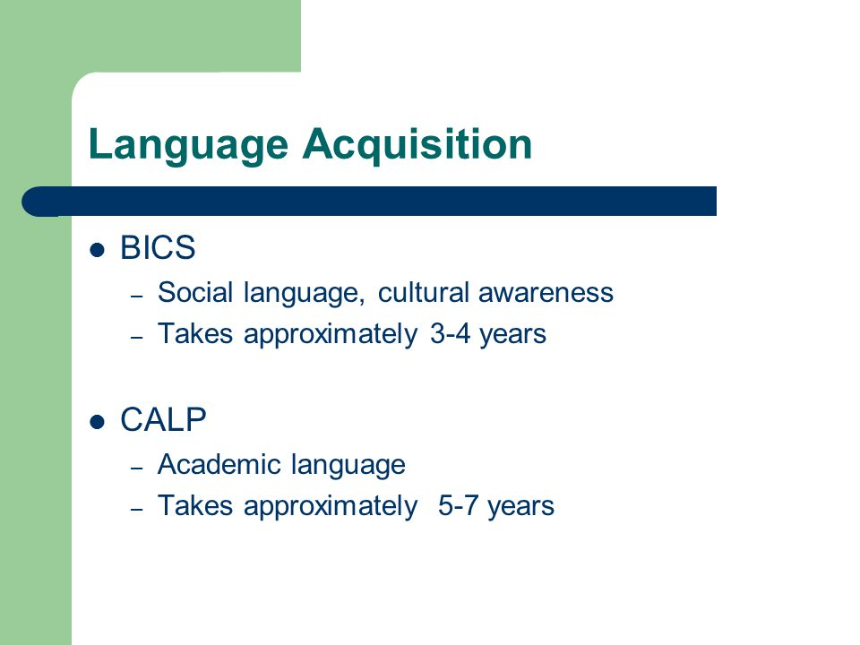 Language Acquisition BICS – Social language, cultural awareness – Takes approximately 3-4 years CALP – Academic language – Takes approximately 5-7 years