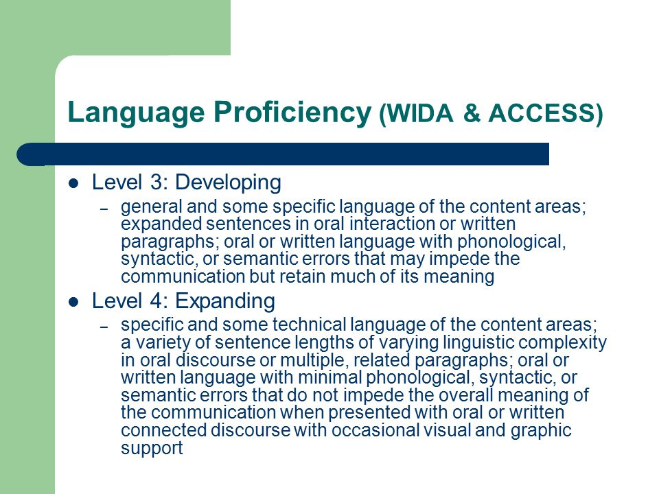 Language Proficiency (WIDA & ACCESS) Level 3: Developing – general and some specific language of the content areas; expanded sentences in oral interaction or written paragraphs; oral or written language with phonological, syntactic, or semantic errors that may impede the communication but retain much of its meaning Level 4: Expanding – specific and some technical language of the content areas; a variety of sentence lengths of varying linguistic complexity in oral discourse or multiple, related paragraphs; oral or written language with minimal phonological, syntactic, or semantic errors that do not impede the overall meaning of the communication when presented with oral or written connected discourse with occasional visual and graphic support