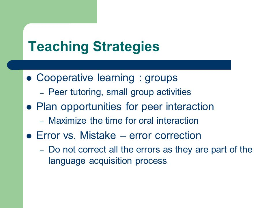 Teaching Strategies Cooperative learning : groups – Peer tutoring, small group activities Plan opportunities for peer interaction – Maximize the time for oral interaction Error vs.