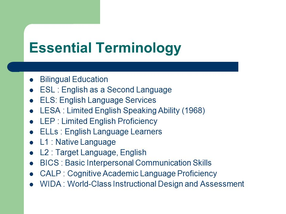 Essential Terminology Bilingual Education ESL : English as a Second Language ELS: English Language Services LESA : Limited English Speaking Ability (1968) LEP : Limited English Proficiency ELLs : English Language Learners L1 : Native Language L2 : Target Language, English BICS : Basic Interpersonal Communication Skills CALP : Cognitive Academic Language Proficiency WIDA : World-Class Instructional Design and Assessment