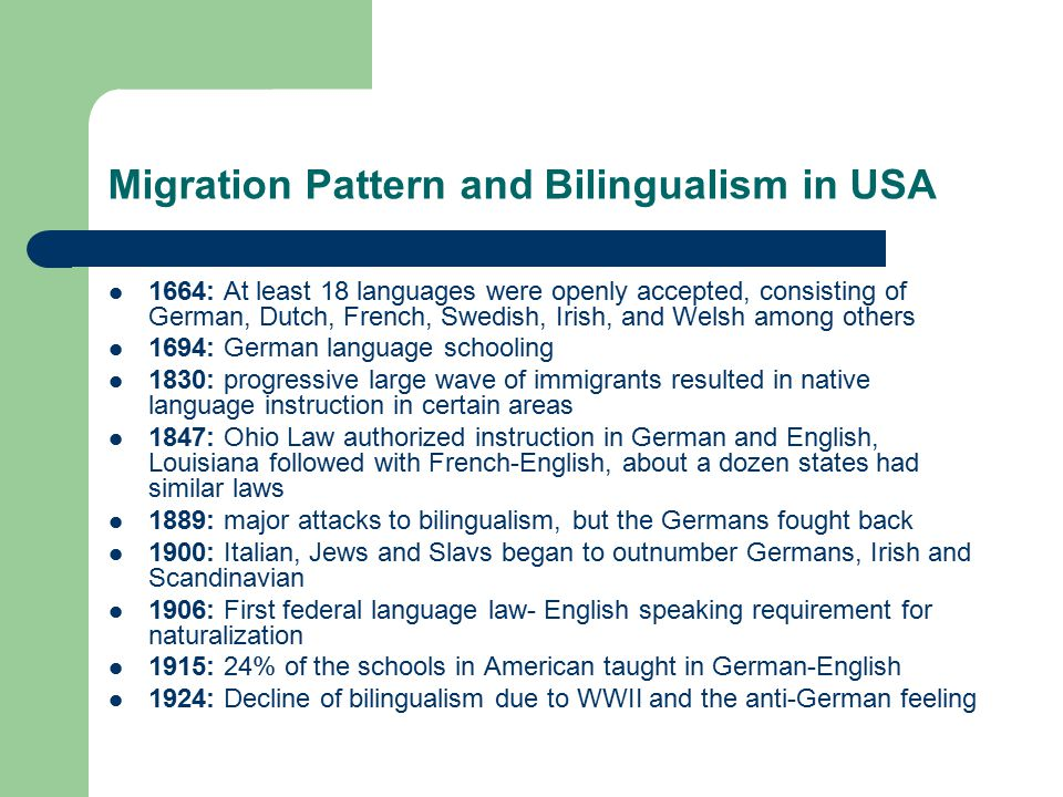Migration Pattern and Bilingualism in USA 1664: At least 18 languages were openly accepted, consisting of German, Dutch, French, Swedish, Irish, and Welsh among others 1694: German language schooling 1830: progressive large wave of immigrants resulted in native language instruction in certain areas 1847: Ohio Law authorized instruction in German and English, Louisiana followed with French-English, about a dozen states had similar laws 1889: major attacks to bilingualism, but the Germans fought back 1900: Italian, Jews and Slavs began to outnumber Germans, Irish and Scandinavian 1906: First federal language law- English speaking requirement for naturalization 1915: 24% of the schools in American taught in German-English 1924: Decline of bilingualism due to WWII and the anti-German feeling