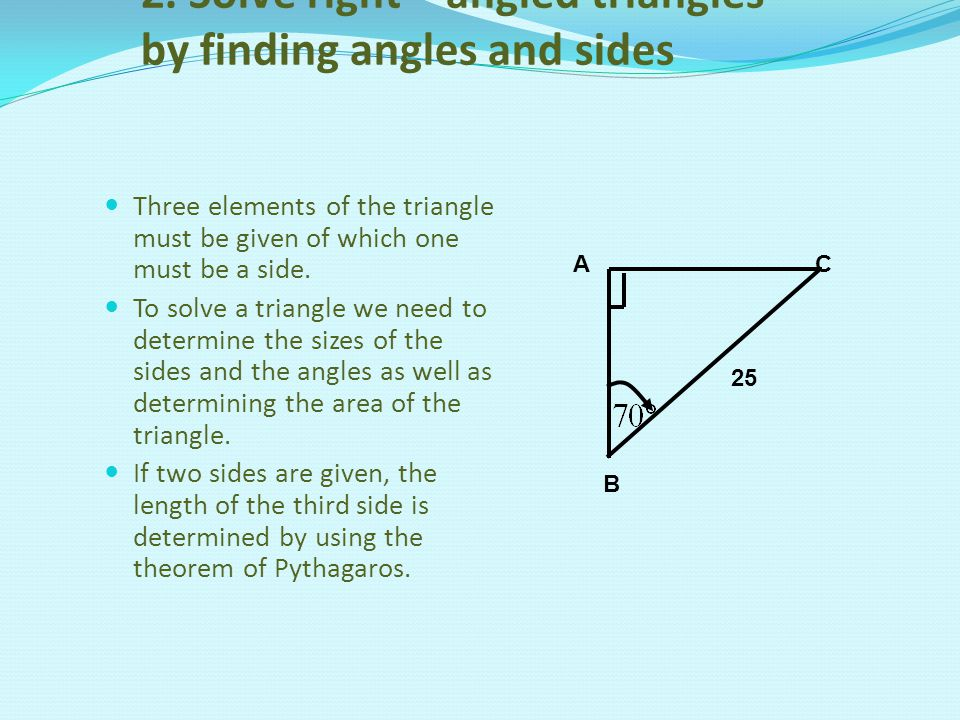 2. Solve right – angled triangles by finding angles and sides Three elements of the triangle must be given of which one must be a side. To solve a tri