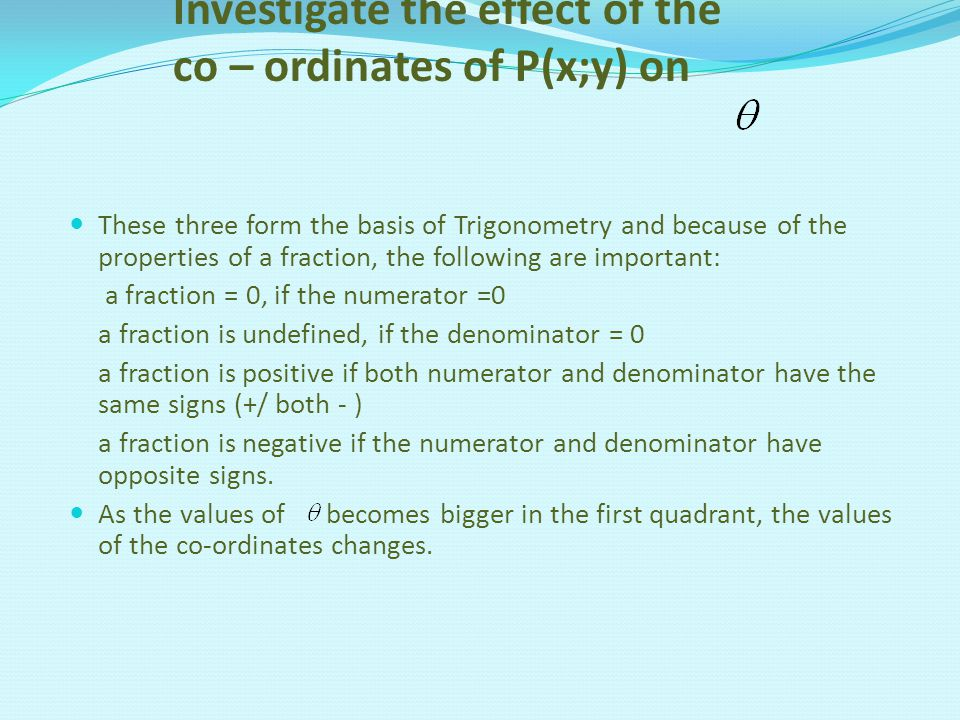 Investigate the effect of the co – ordinates of P(x;y) on These three form the basis of Trigonometry and because of the properties of a fraction, the following are important: a fraction = 0, if the numerator =0 a fraction is undefined, if the denominator = 0 a fraction is positive if both numerator and denominator have the same signs (+/ both - ) a fraction is negative if the numerator and denominator have opposite signs.