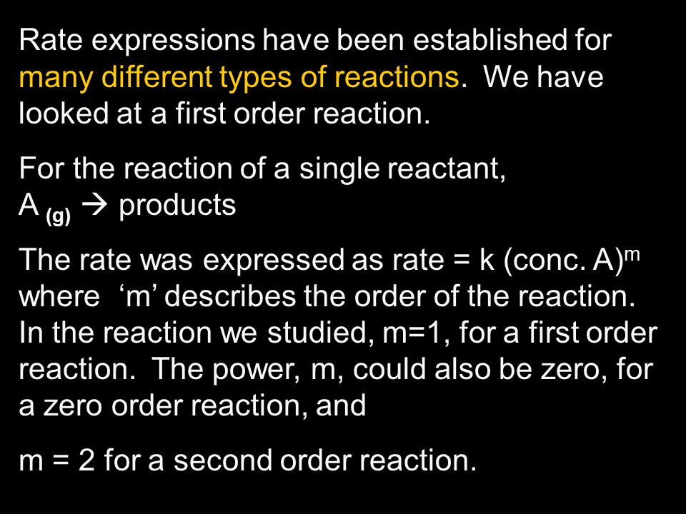 Rate expressions have been established for many different types of reactions. We have looked at a first order reaction. For the reaction of a single r