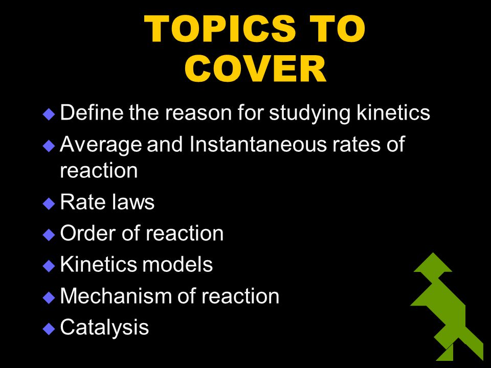 TOPICS TO COVER  Define the reason for studying kinetics  Average and Instantaneous rates of reaction  Rate laws  Order of reaction  Kinetics mod