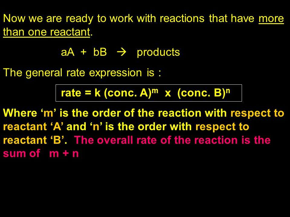 Now we are ready to work with reactions that have more than one reactant. aA + bB  products The general rate expression is : rate = k (conc. A) m x (