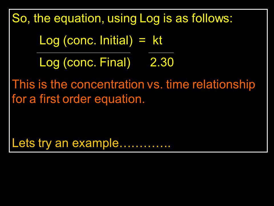 So, the equation, using Log is as follows: Log (conc. Initial) = kt Log (conc. Final) 2.30 This is the concentration vs. time relationship for a first