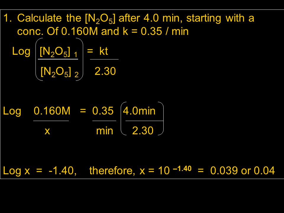 1.Calculate the [N 2 O 5 ] after 4.0 min, starting with a conc. Of 0.160M and k = 0.35 / min Log [N 2 O 5 ] 1 = kt [N 2 O 5 ] 2 2.30 Log 0.160M = 0.35