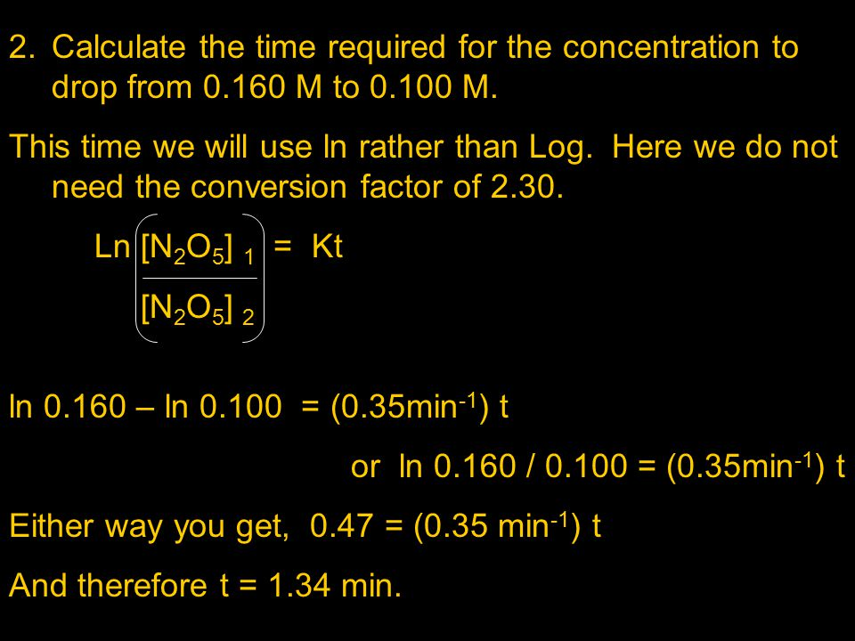 2.Calculate the time required for the concentration to drop from 0.160 M to 0.100 M. This time we will use ln rather than Log. Here we do not need the