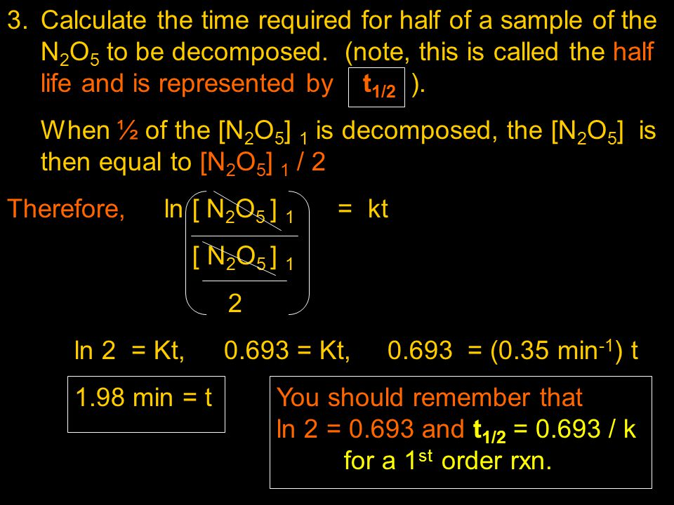 3.Calculate the time required for half of a sample of the N 2 O 5 to be decomposed. (note, this is called the half life and is represented by t 1/2 ).