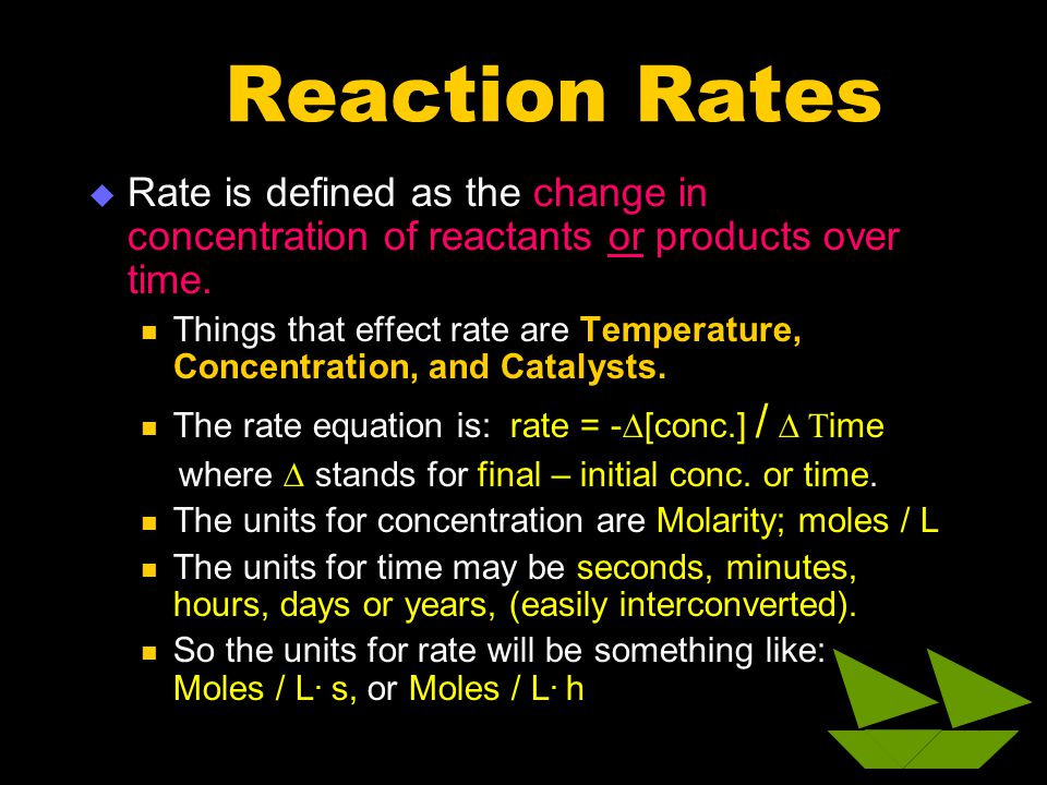 Reaction Rates  Rate is defined as the change in concentration of reactants or products over time. Things that effect rate are Temperature, Concentra