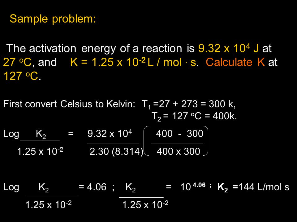 Sample problem: The activation energy of a reaction is 9.32 x 10 4 J at 27 o C, and K = 1.25 x 10 -2 L / mol. s. Calculate K at 127 o C. First convert