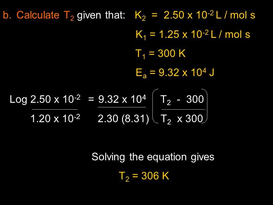 b.Calculate T 2 given that: K 2 = 2.50 x 10 -2 L / mol s K 1 = 1.25 x 10 -2 L / mol s T 1 = 300 K E a = 9.32 x 10 4 J Log 2.50 x 10 -2 = 9.32 x 10 4 T