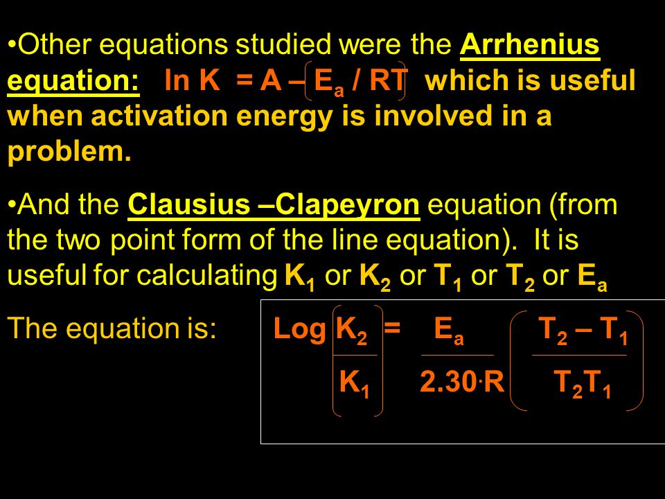 Other equations studied were the Arrhenius equation: ln K = A – E a / RT which is useful when activation energy is involved in a problem. And the Clau