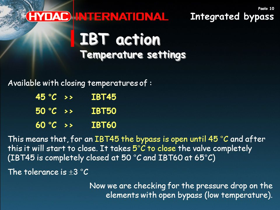 IBT action Temperature settings IBT action Temperature settings Available with closing temperatures of : 45 °C>>IBT45 50 °C >>IBT50 60 °C >>IBT60 This means that, for an IBT45 the bypass is open until 45 °C and after this it will start to close.