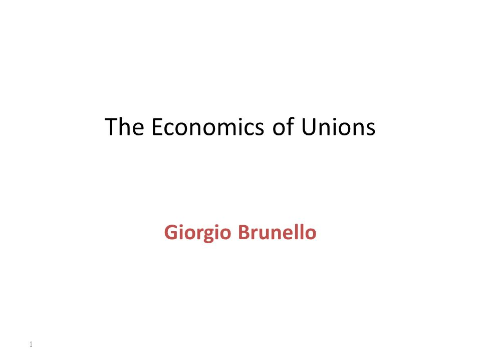 1 The Economics of Unions Giorgio Brunello