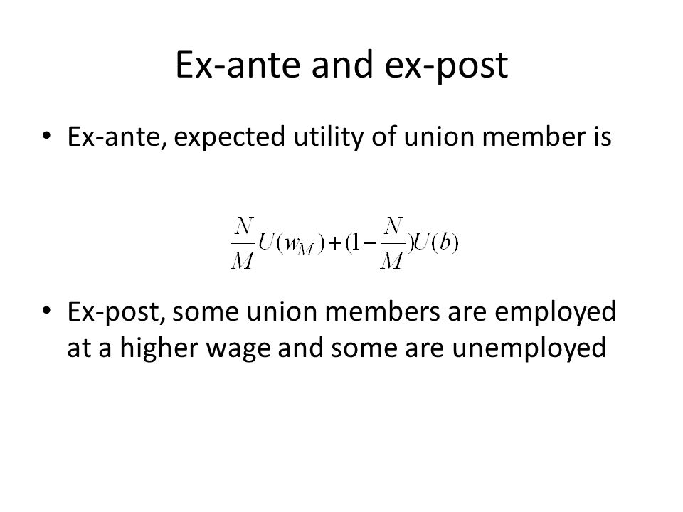 Ex-ante and ex-post Ex-ante, expected utility of union member is Ex-post, some union members are employed at a higher wage and some are unemployed