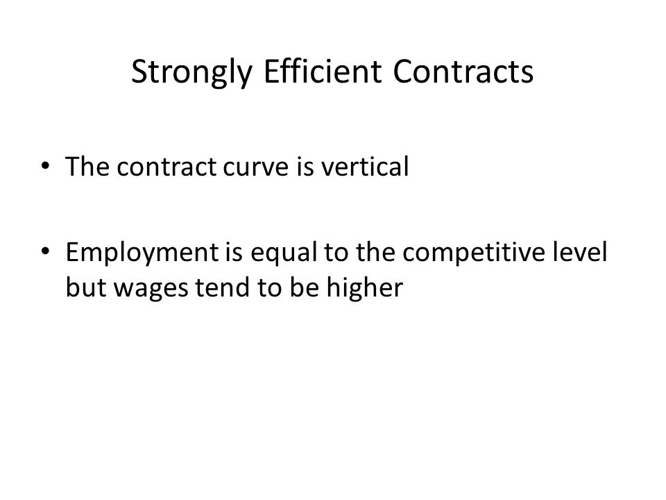 Strongly Efficient Contracts The contract curve is vertical Employment is equal to the competitive level but wages tend to be higher