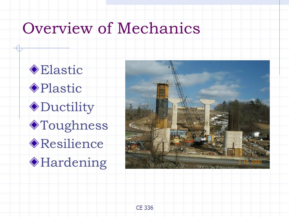 CE 336 Overview of Mechanics Elastic Plastic Ductility Toughness Resilience Hardening