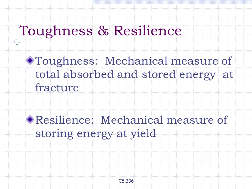 CE 336 Toughness & Resilience Toughness: Mechanical measure of total absorbed and stored energy at fracture Resilience: Mechanical measure of storing energy at yield