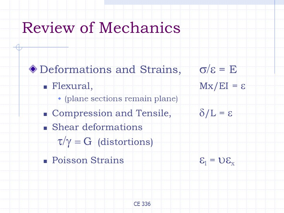 CE 336 Review of Mechanics Deformations and Strains,  = E Flexural, Mx/EI =   (plane sections remain plane) Compression and Tensile,  /L =  Shear deformations   G  (distortions) Poisson Strains  l =  x