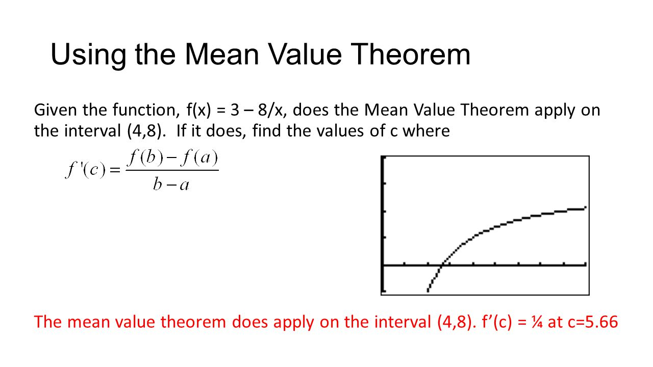 Using the Mean Value Theorem Given the function, f(x) = 3 – 8/x, does the Mean Value Theorem apply on the interval (4,8). If it does, find the values