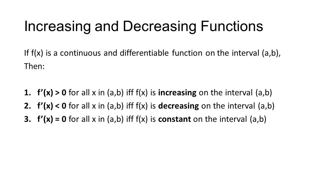 Increasing and Decreasing Functions If f(x) is a continuous and differentiable function on the interval (a,b), Then: 1.f'(x) > 0 for all x in (a,b) if