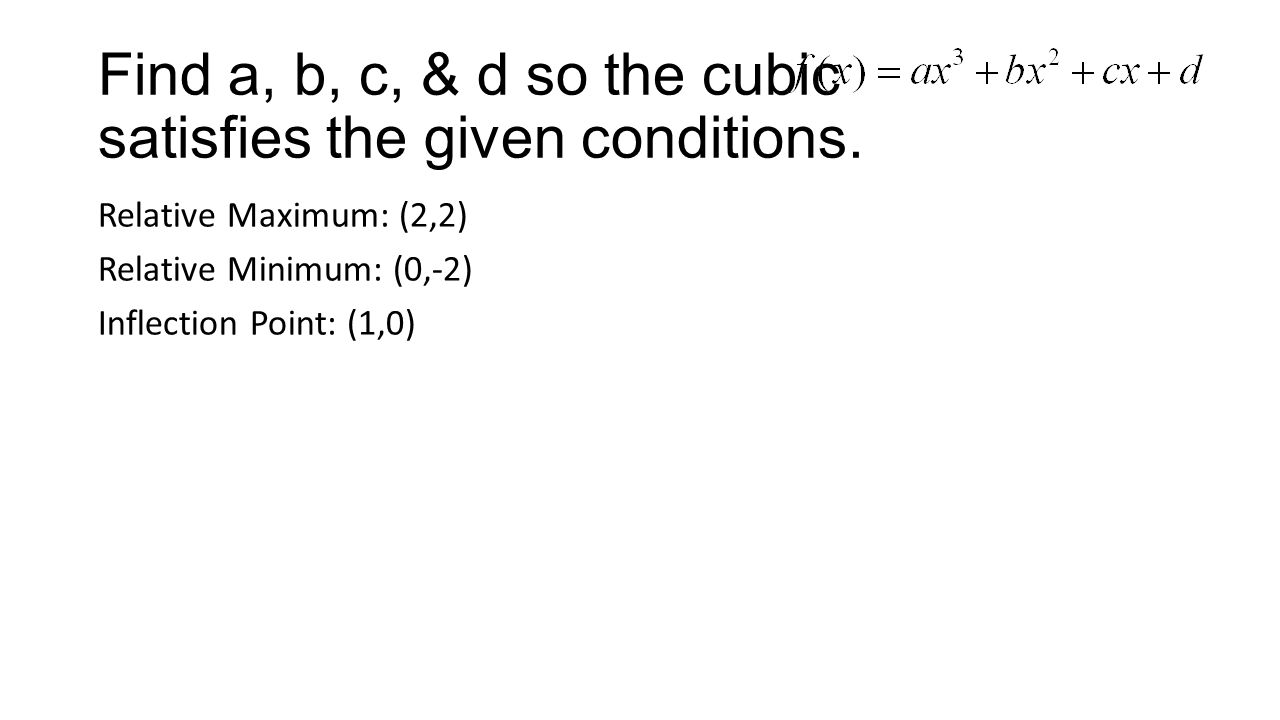 Find a, b, c, & d so the cubic satisfies the given conditions. Relative Maximum: (2,2) Relative Minimum: (0,-2) Inflection Point: (1,0)