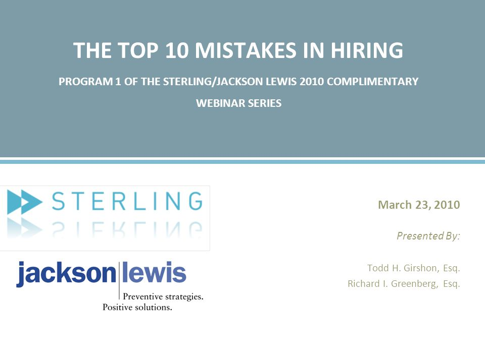THE TOP 10 MISTAKES IN HIRING PROGRAM 1 OF THE STERLING/JACKSON LEWIS 2010 COMPLIMENTARY WEBINAR SERIES March 23, 2010 Presented By: Todd H.