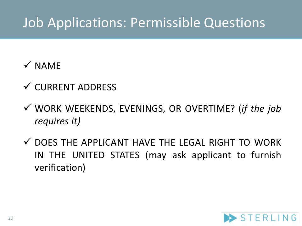 Job Applications: Permissible Questions NAME CURRENT ADDRESS WORK WEEKENDS, EVENINGS, OR OVERTIME.