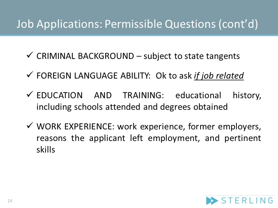 Job Applications: Permissible Questions (cont'd) CRIMINAL BACKGROUND – subject to state tangents FOREIGN LANGUAGE ABILITY: Ok to ask if job related ED