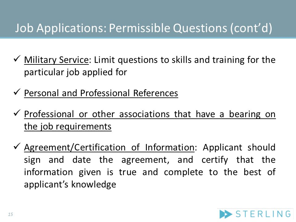 Job Applications: Permissible Questions (cont'd) Military Service: Limit questions to skills and training for the particular job applied for Personal and Professional References Professional or other associations that have a bearing on the job requirements Agreement/Certification of Information: Applicant should sign and date the agreement, and certify that the information given is true and complete to the best of applicant's knowledge 15