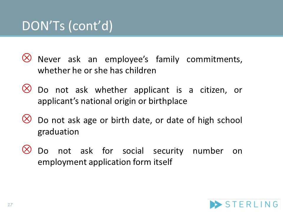 DON'Ts (cont'd) Ä Never ask an employee's family commitments, whether he or she has children Ä Do not ask whether applicant is a citizen, or applicant