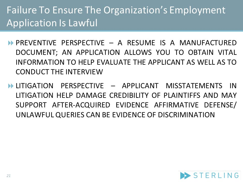 Failure To Ensure The Organization's Employment Application Is Lawful  PREVENTIVE PERSPECTIVE – A RESUME IS A MANUFACTURED DOCUMENT; AN APPLICATION ALLOWS YOU TO OBTAIN VITAL INFORMATION TO HELP EVALUATE THE APPLICANT AS WELL AS TO CONDUCT THE INTERVIEW  LITIGATION PERSPECTIVE – APPLICANT MISSTATEMENTS IN LITIGATION HELP DAMAGE CREDIBILITY OF PLAINTIFFS AND MAY SUPPORT AFTER-ACQUIRED EVIDENCE AFFIRMATIVE DEFENSE/ UNLAWFUL QUERIES CAN BE EVIDENCE OF DISCRIMINATION 21